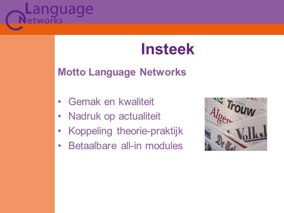 Insteek Motto Language Networks Gemak en kwaliteit Nadruk op actualiteit Koppeling theorie-praktijk Betaalbare all-in modules