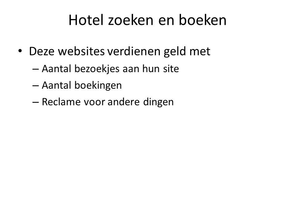 Hotel zoeken en boeken Deze websites verdienen geld met – Aantal bezoekjes aan hun site – Aantal boekingen – Reclame voor andere dingen