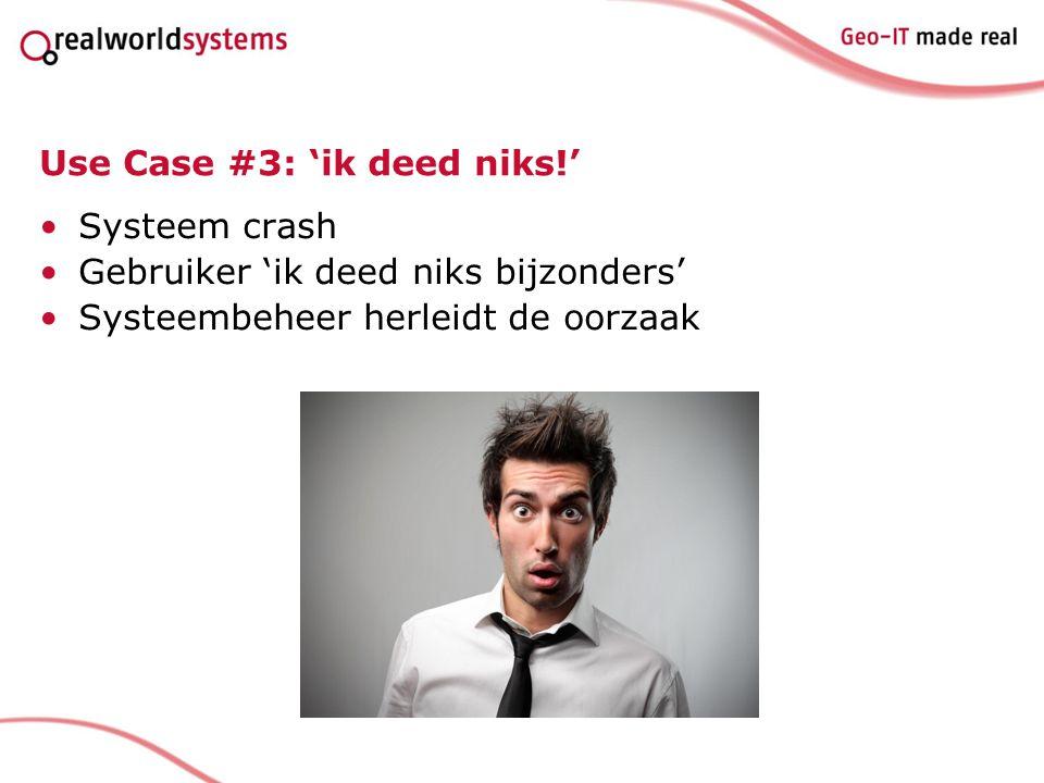 Use Case #3: 'ik deed niks!' Systeem crash Gebruiker 'ik deed niks bijzonders' Systeembeheer herleidt de oorzaak