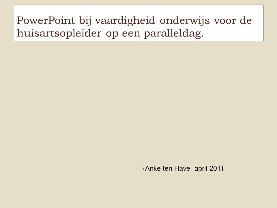 PowerPoint bij vaardigheid onderwijs voor de huisartsopleider op een paralleldag.  Anke ten Have april 2011