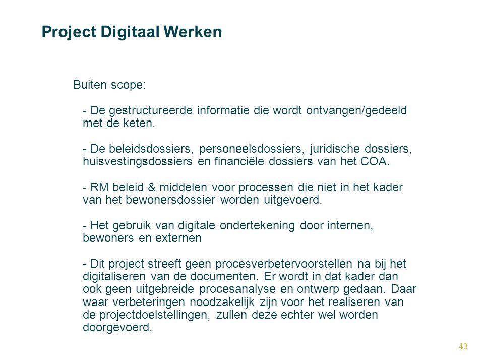 43 Project Digitaal Werken Buiten scope: - - De gestructureerde informatie die wordt ontvangen/gedeeld met de keten. - - De beleidsdossiers, personeel
