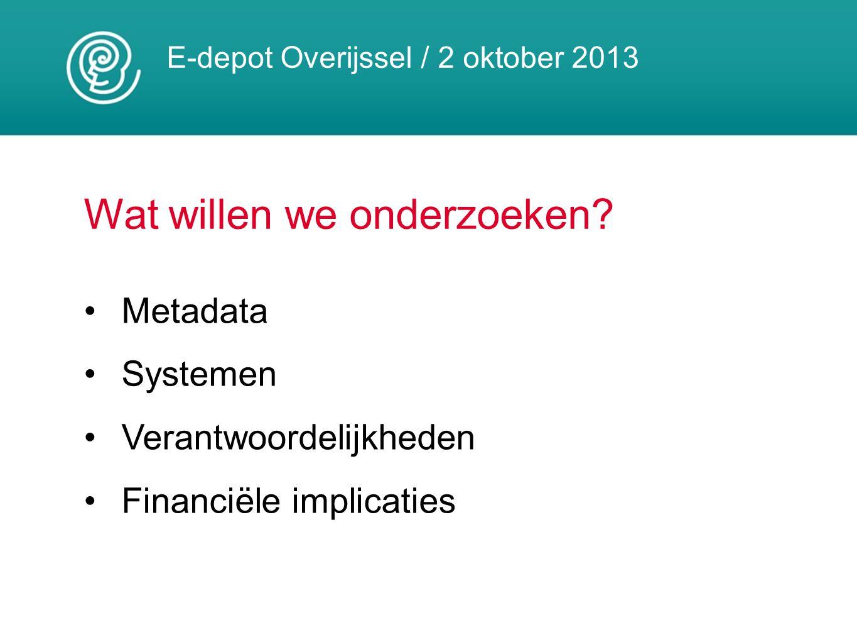 E-depot Overijssel / 2 oktober 2013 Wat willen we onderzoeken? Metadata Systemen Verantwoordelijkheden Financiële implicaties