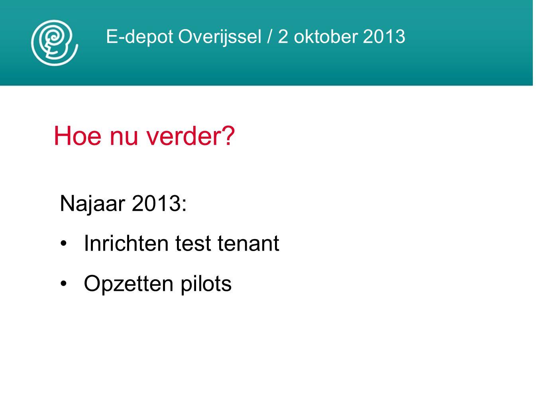 E-depot Overijssel / 2 oktober 2013 Hoe nu verder? Najaar 2013: Inrichten test tenant Opzetten pilots