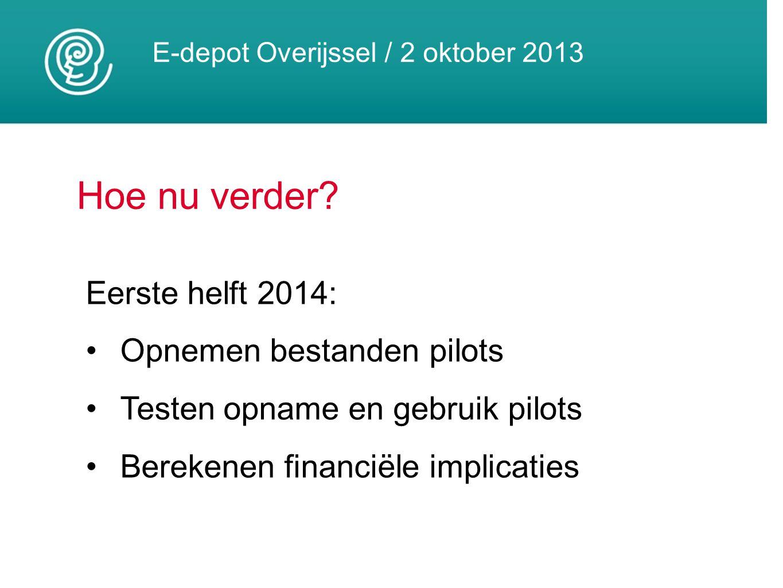 E-depot Overijssel / 2 oktober 2013 Hoe nu verder? Eerste helft 2014: Opnemen bestanden pilots Testen opname en gebruik pilots Berekenen financiële im