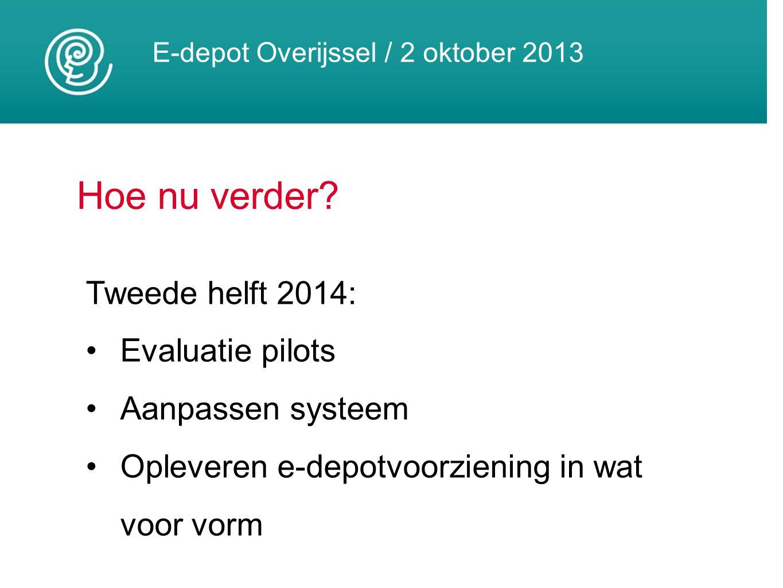 E-depot Overijssel / 2 oktober 2013 Hoe nu verder? Tweede helft 2014: Evaluatie pilots Aanpassen systeem Opleveren e-depotvoorziening in wat voor vorm