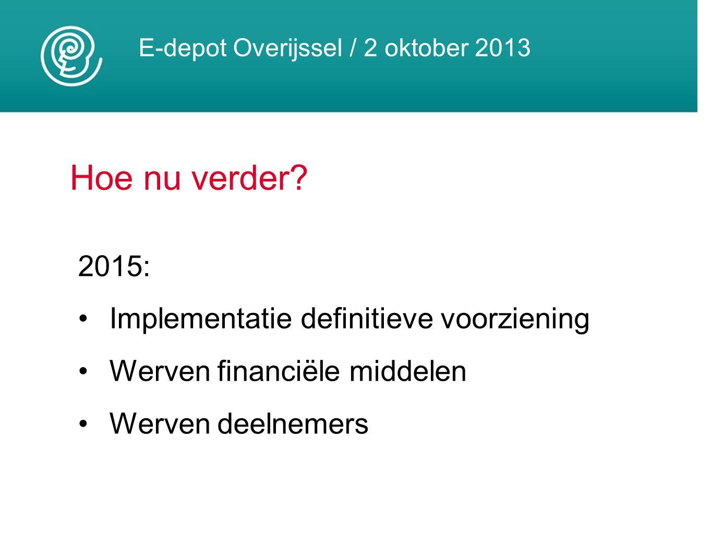 E-depot Overijssel / 2 oktober 2013 Hoe nu verder? 2015: Implementatie definitieve voorziening Werven financiële middelen Werven deelnemers