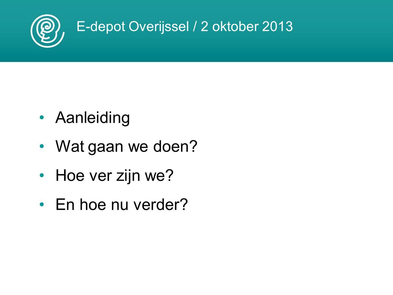 E-depot Overijssel / 2 oktober 2013 Aanleiding Wat gaan we doen? Hoe ver zijn we? En hoe nu verder?