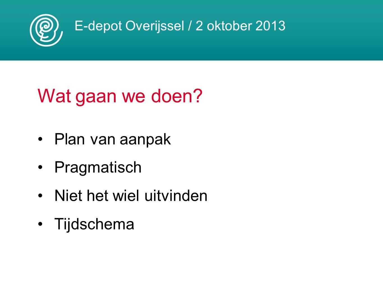 E-depot Overijssel / 2 oktober 2013 Wat gaan we doen? Plan van aanpak Pragmatisch Niet het wiel uitvinden Tijdschema