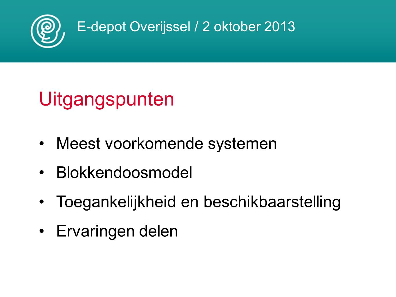 E-depot Overijssel / 2 oktober 2013 Uitgangspunten Meest voorkomende systemen Blokkendoosmodel Toegankelijkheid en beschikbaarstelling Ervaringen dele