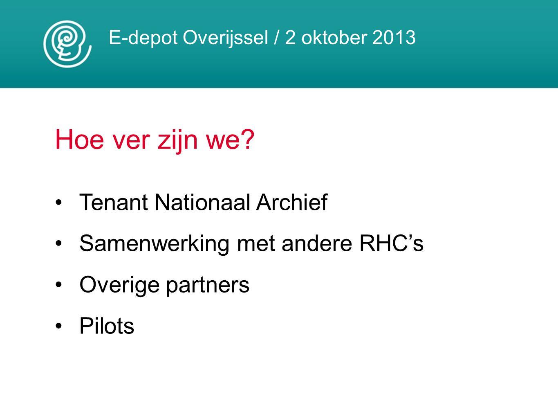 E-depot Overijssel / 2 oktober 2013 Hoe ver zijn we? Tenant Nationaal Archief Samenwerking met andere RHC's Overige partners Pilots