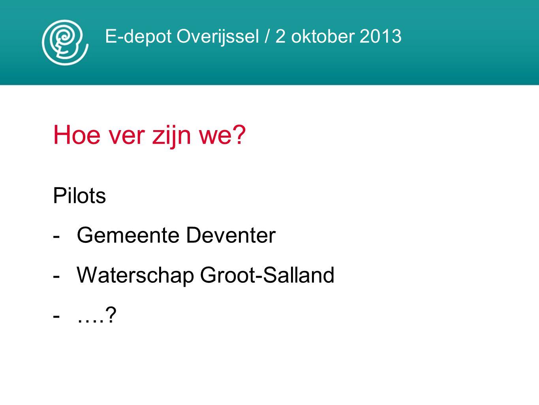 E-depot Overijssel / 2 oktober 2013 Hoe ver zijn we? Pilots -Gemeente Deventer -Waterschap Groot-Salland -….?