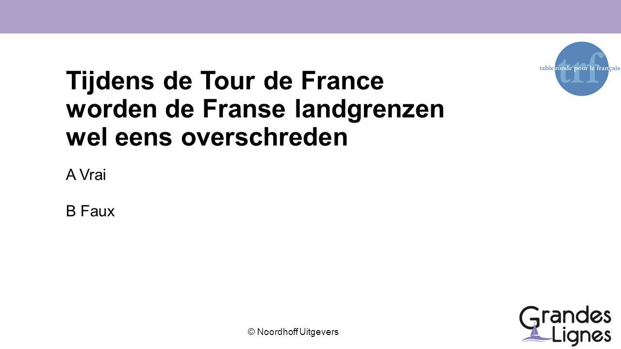 © Noordhoff Uitgevers Tijdens de Tour de France worden de Franse landgrenzen wel eens overschreden A Vrai B Faux