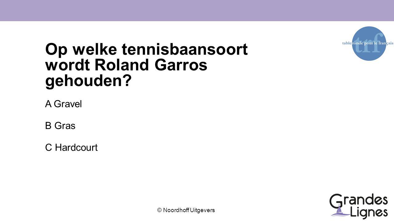 © Noordhoff Uitgevers Op welke tennisbaansoort wordt Roland Garros gehouden? A Gravel B Gras C Hardcourt