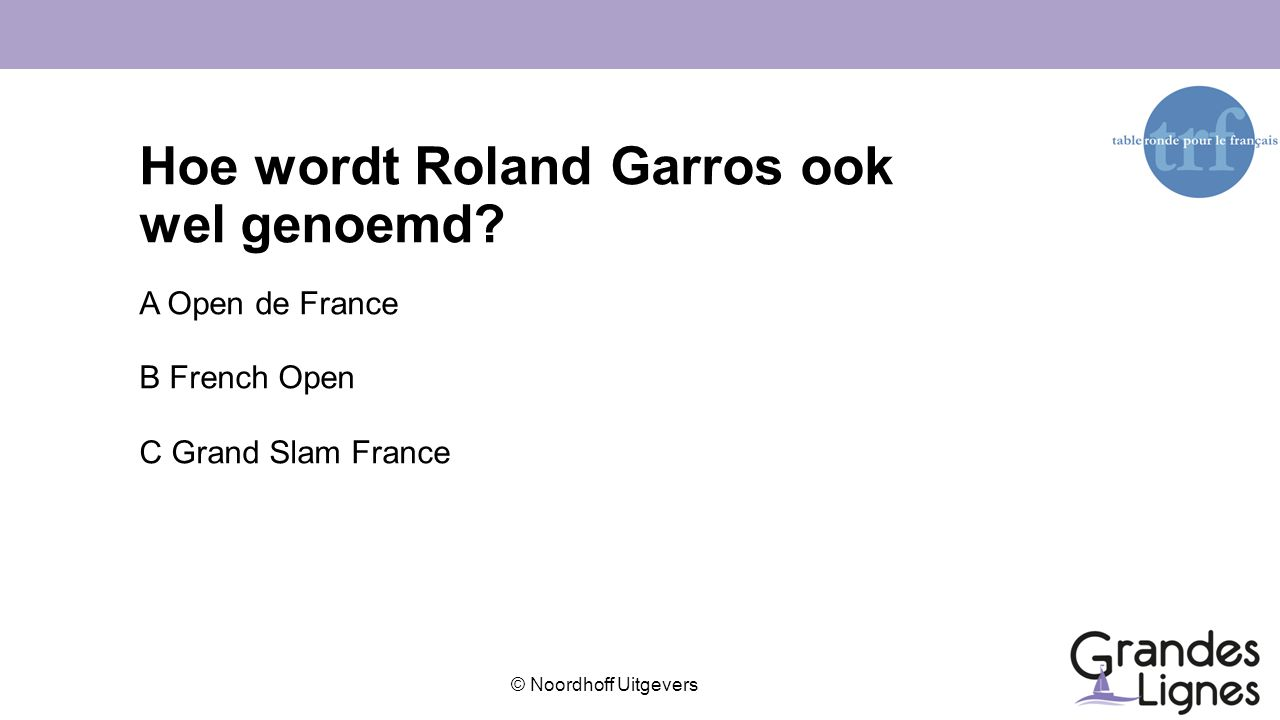 © Noordhoff Uitgevers Hoe wordt Roland Garros ook wel genoemd? A Open de France B French Open C Grand Slam France