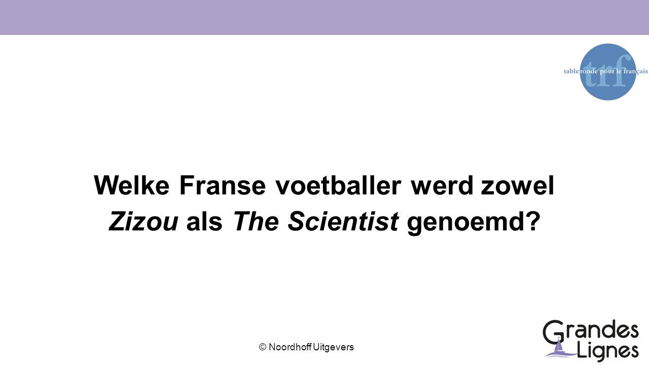 © Noordhoff Uitgevers Welke Franse voetballer werd zowel Zizou als The Scientist genoemd?
