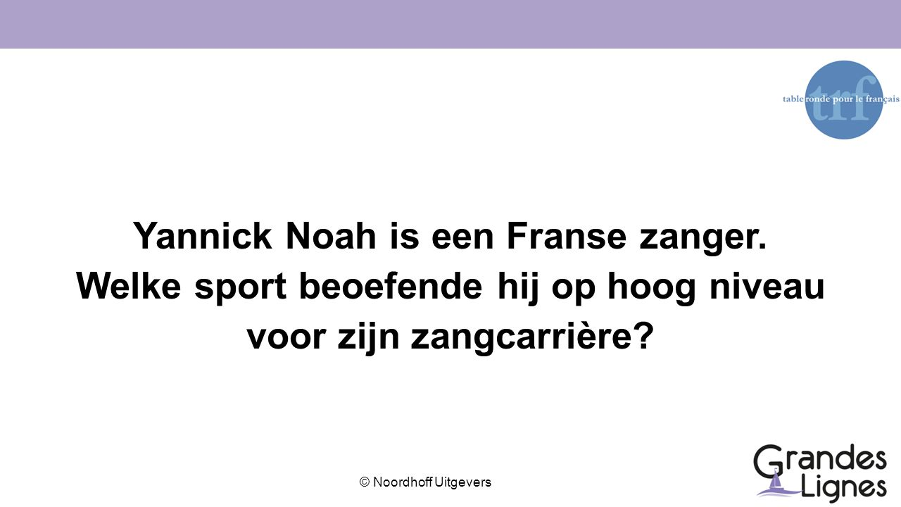 © Noordhoff Uitgevers Yannick Noah is een Franse zanger. Welke sport beoefende hij op hoog niveau voor zijn zangcarrière?