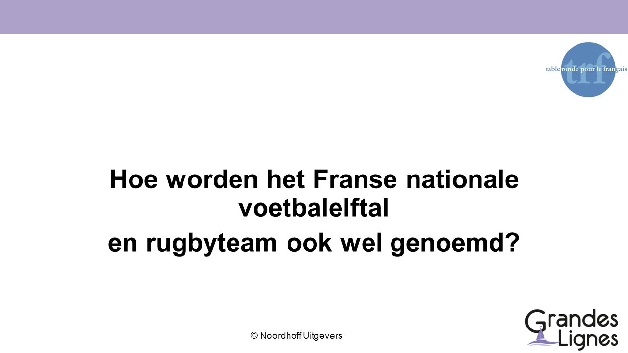 © Noordhoff Uitgevers Hoe worden het Franse nationale voetbalelftal en rugbyteam ook wel genoemd?