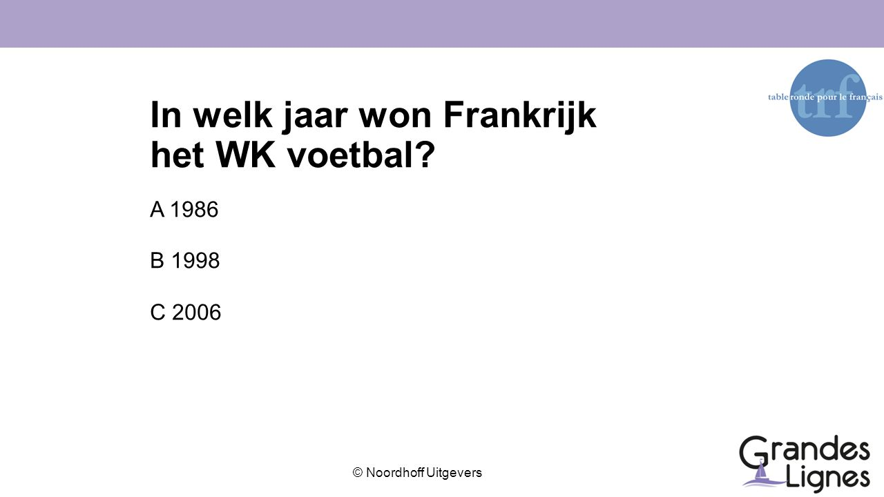 © Noordhoff Uitgevers In welk jaar won Frankrijk het WK voetbal? A 1986 B 1998 C 2006