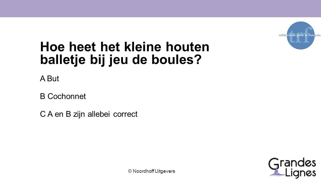 © Noordhoff Uitgevers Hoe heet het kleine houten balletje bij jeu de boules? A But B Cochonnet C A en B zijn allebei correct