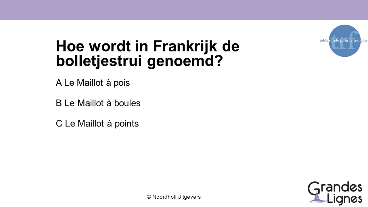 © Noordhoff Uitgevers Hoe wordt in Frankrijk de bolletjestrui genoemd? A Le Maillot à pois B Le Maillot à boules C Le Maillot à points