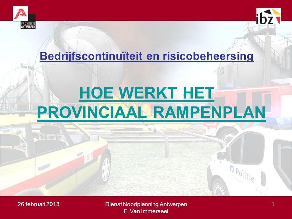 26 februari 2013Dienst Noodplanning Antwerpen F. Van Immerseel 1 Bedrijfscontinuïteit en risicobeheersing HOE WERKT HET PROVINCIAAL RAMPENPLAN