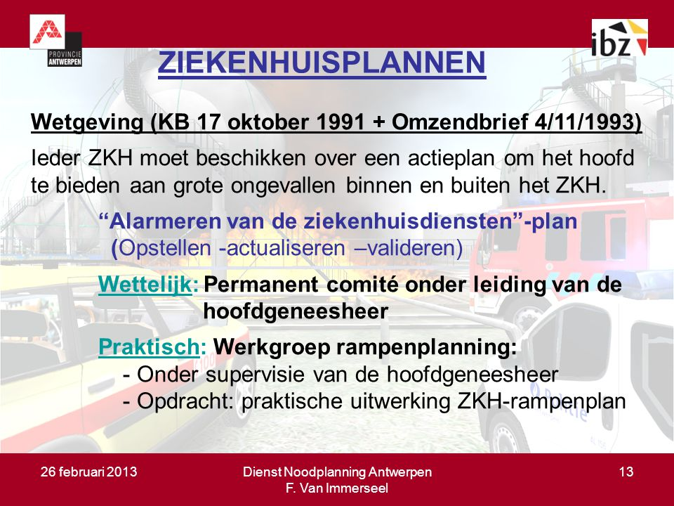 26 februari 2013Dienst Noodplanning Antwerpen F. Van Immerseel 13 ZIEKENHUISPLANNEN Wetgeving (KB 17 oktober 1991 + Omzendbrief 4/11/1993) Ieder ZKH m