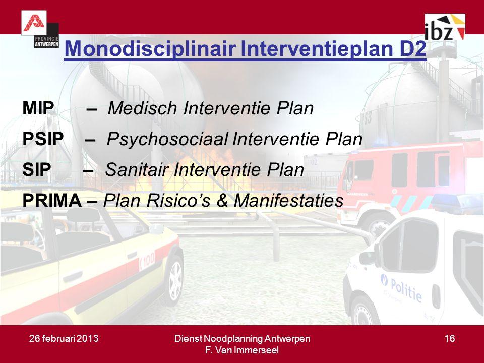 26 februari 2013Dienst Noodplanning Antwerpen F. Van Immerseel 16 Monodisciplinair Interventieplan D2 MIP – Medisch Interventie Plan PSIP – Psychosoci