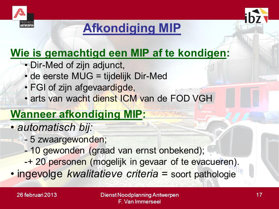 26 februari 2013Dienst Noodplanning Antwerpen F. Van Immerseel 17 Afkondiging MIP Wie is gemachtigd een MIP af te kondigen: Dir-Med of zijn adjunct, d