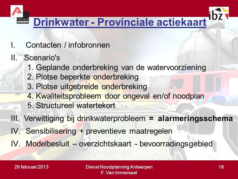 26 februari 2013Dienst Noodplanning Antwerpen F. Van Immerseel 18 Drinkwater - Provinciale actiekaart I.Contacten / infobronnen II. Scenario's 1. Gepl