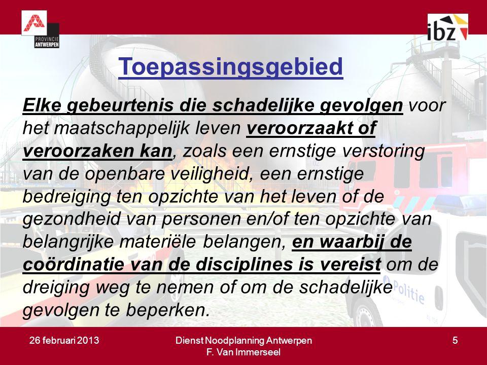 26 februari 2013Dienst Noodplanning Antwerpen F. Van Immerseel 5 Toepassingsgebied Elke gebeurtenis die schadelijke gevolgen voor het maatschappelijk