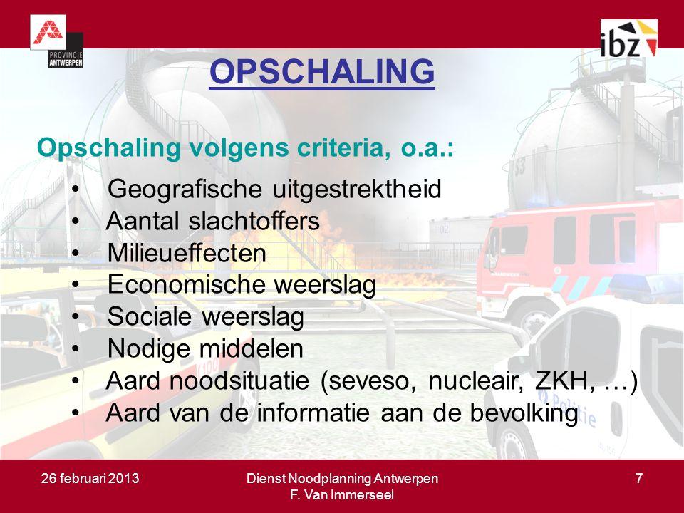 26 februari 2013Dienst Noodplanning Antwerpen F. Van Immerseel 7 OPSCHALING Opschaling volgens criteria, o.a.: Geografische uitgestrektheid Aantal sla
