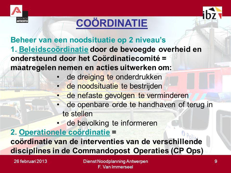 26 februari 2013Dienst Noodplanning Antwerpen F. Van Immerseel 9 COÖRDINATIE Beheer van een noodsituatie op 2 niveau's 1. Beleidscoördinatie door de b