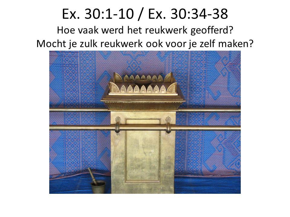 Ex. 30:1-10 / Ex. 30:34-38 Hoe vaak werd het reukwerk geofferd? Mocht je zulk reukwerk ook voor je zelf maken?