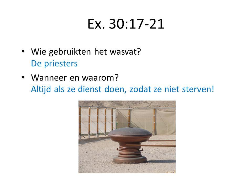 Ex. 30:17-21 Wie gebruikten het wasvat? De priesters Wanneer en waarom? Altijd als ze dienst doen, zodat ze niet sterven!