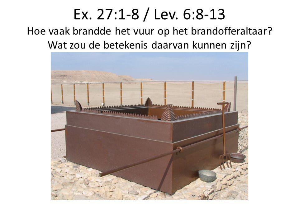 Ex. 27:1-8 / Lev. 6:8-13 Hoe vaak brandde het vuur op het brandofferaltaar? Wat zou de betekenis daarvan kunnen zijn?