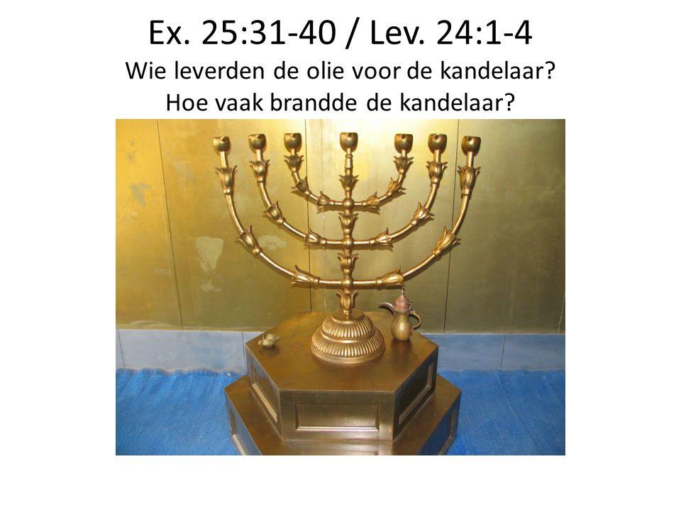 Ex. 25:31-40 / Lev. 24:1-4 Wie leverden de olie voor de kandelaar? Hoe vaak brandde de kandelaar?
