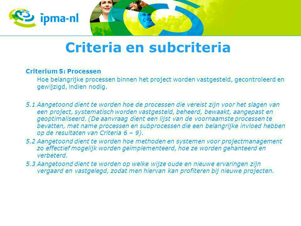 Criteria en subcriteria Criterium 5: Processen Hoe belangrijke processen binnen het project worden vastgesteld, gecontroleerd en gewijzigd, indien nodig.