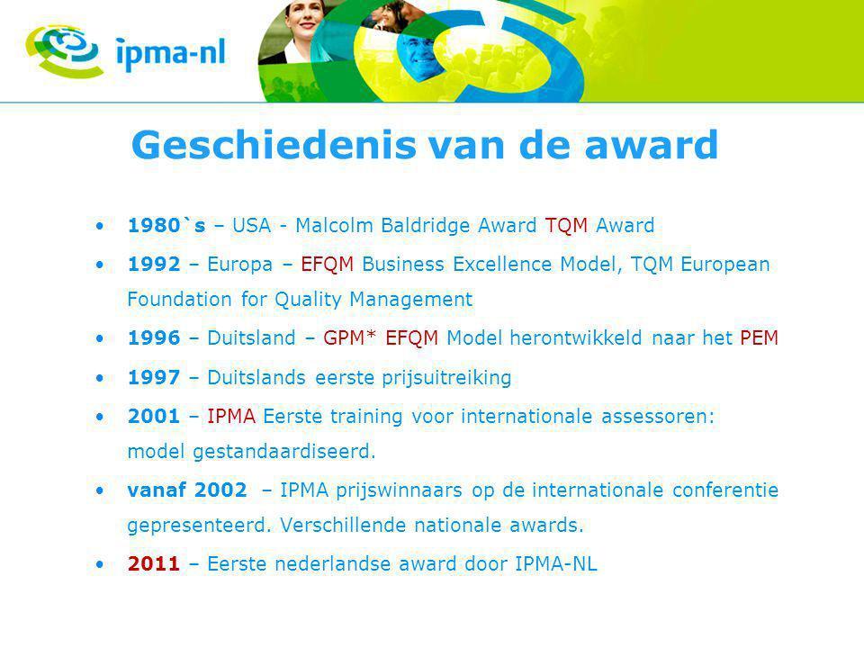 Geschiedenis van de award 1980`s – USA - Malcolm Baldridge Award TQM Award 1992 – Europa – EFQM Business Excellence Model, TQM European Foundation for Quality Management 1996 – Duitsland – GPM* EFQM Model herontwikkeld naar het PEM 1997 – Duitslands eerste prijsuitreiking 2001 – IPMA Eerste training voor internationale assessoren: model gestandaardiseerd.