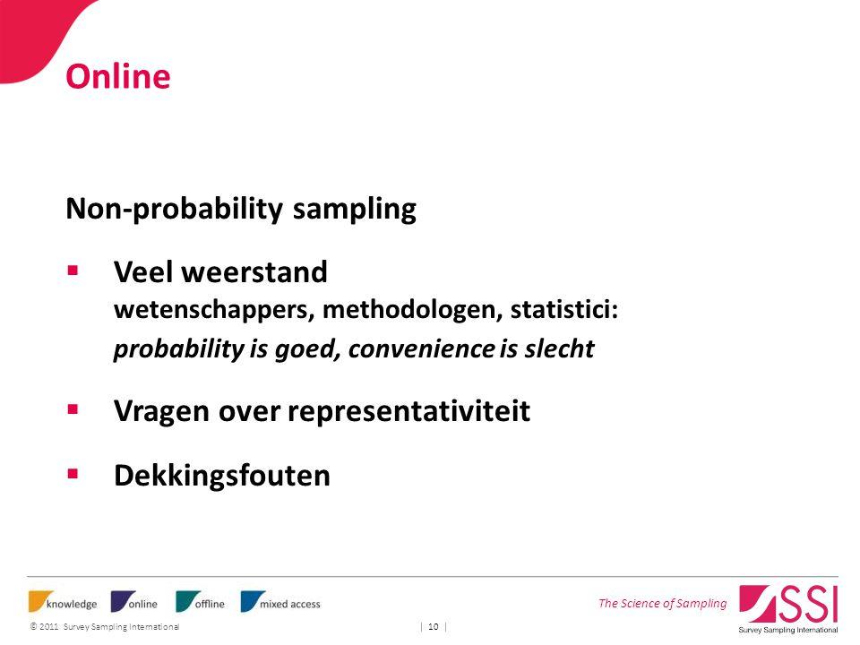 The Science of Sampling © 2011 Survey Sampling International | 10 | Online Non-probability sampling  Veel weerstand wetenschappers, methodologen, statistici: probability is goed, convenience is slecht  Vragen over representativiteit  Dekkingsfouten