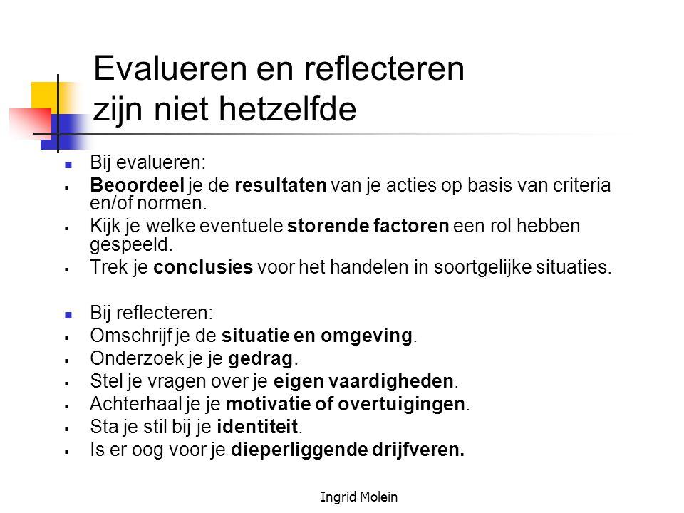 Ingrid Molein Evalueren en reflecteren zijn niet hetzelfde Bij evalueren:  Beoordeel je de resultaten van je acties op basis van criteria en/of norme