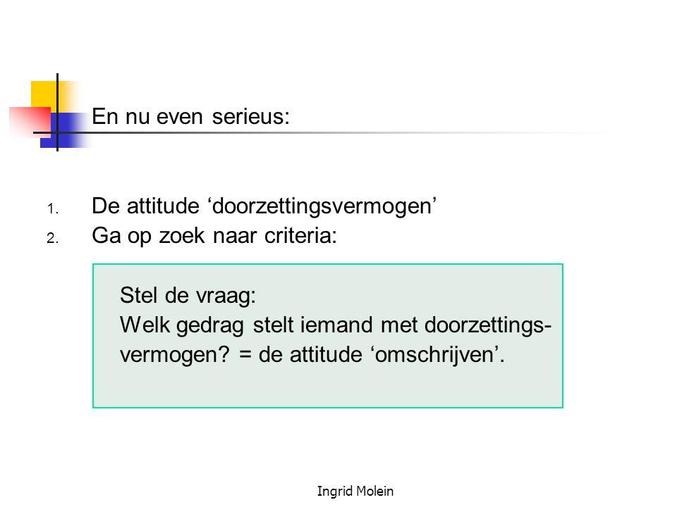 Ingrid Molein En nu even serieus: 1. De attitude 'doorzettingsvermogen' 2. Ga op zoek naar criteria: Stel de vraag: Welk gedrag stelt iemand met doorz