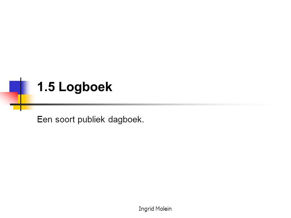 Ingrid Molein 1.5 Logboek Een soort publiek dagboek.