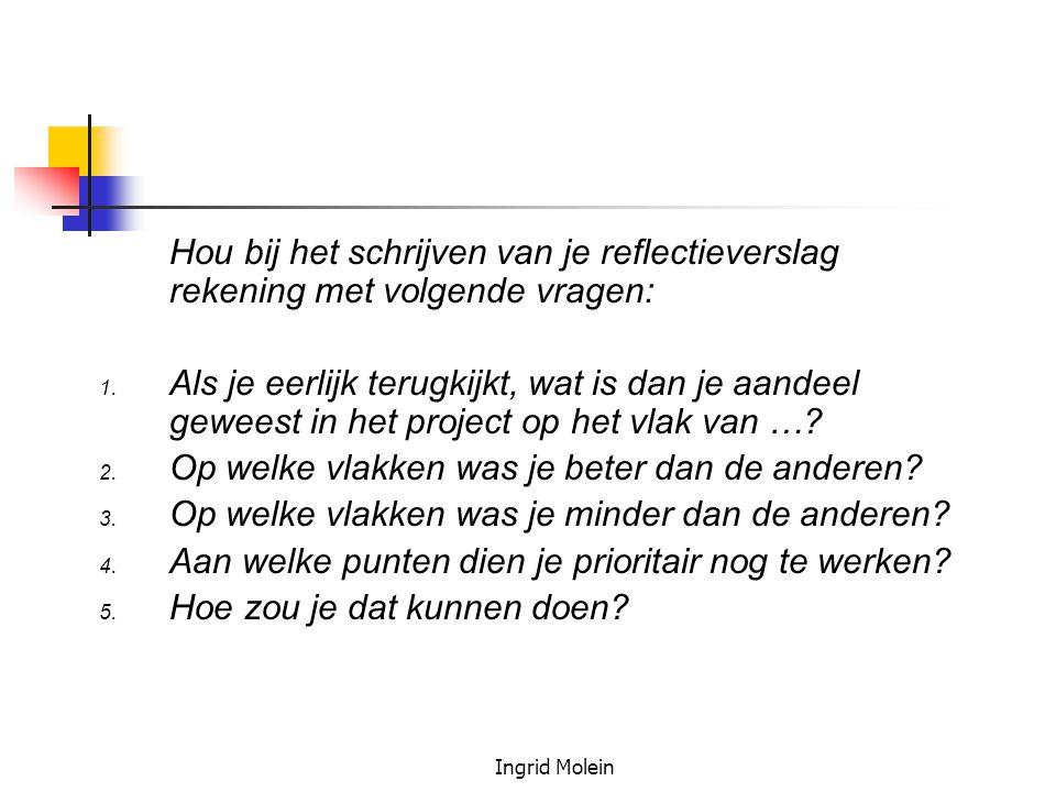 Ingrid Molein Hou bij het schrijven van je reflectieverslag rekening met volgende vragen: 1. Als je eerlijk terugkijkt, wat is dan je aandeel geweest