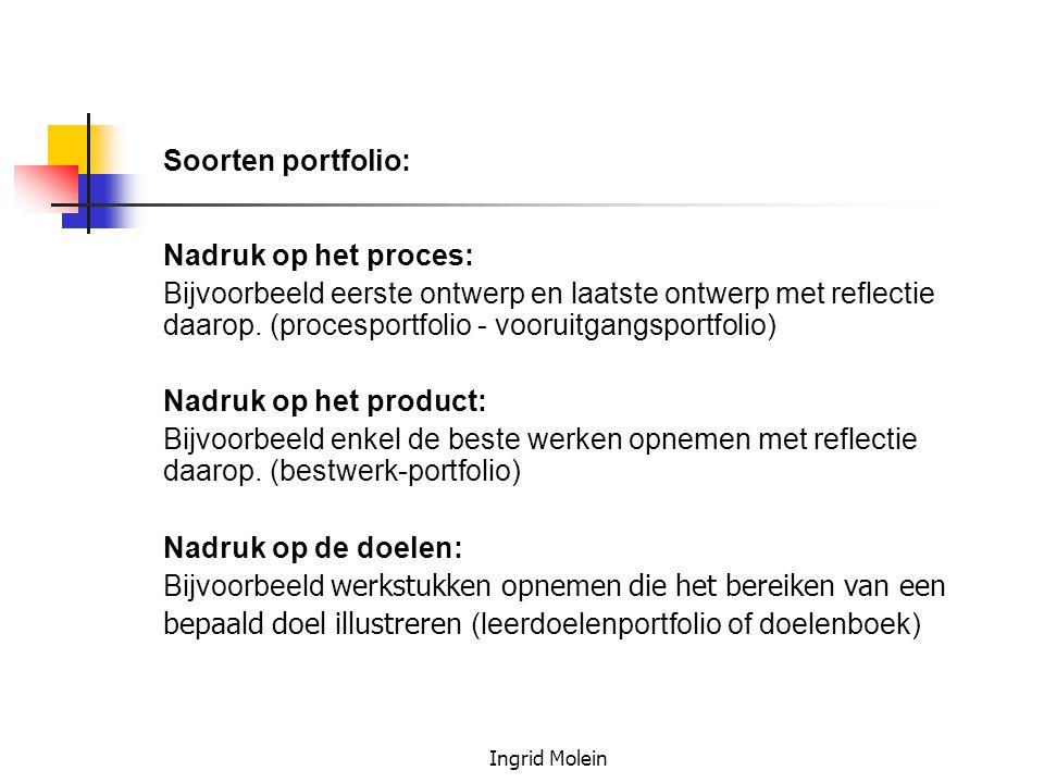 Ingrid Molein Soorten portfolio: Nadruk op het proces: Bijvoorbeeld eerste ontwerp en laatste ontwerp met reflectie daarop. (procesportfolio - vooruit