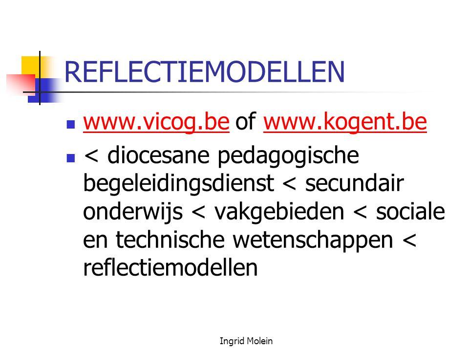 Ingrid Molein REFLECTIEMODELLEN www.vicog.be of www.kogent.be www.vicog.bewww.kogent.be < diocesane pedagogische begeleidingsdienst < secundair onderw
