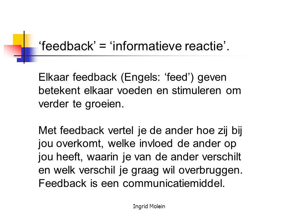 'feedback' = 'informatieve reactie'. Elkaar feedback (Engels: 'feed') geven betekent elkaar voeden en stimuleren om verder te groeien. Met feedback ve