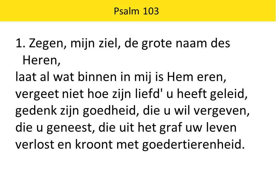 Psalm 103 1. Zegen, mijn ziel, de grote naam des Heren, laat al wat binnen in mij is Hem eren, vergeet niet hoe zijn liefd' u heeft geleid, gedenk zij