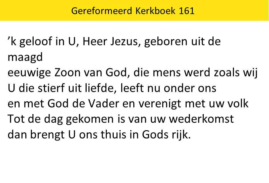 Gereformeerd Kerkboek 161 'k geloof in U, Heer Jezus, geboren uit de maagd eeuwige Zoon van God, die mens werd zoals wij U die stierf uit liefde, leef
