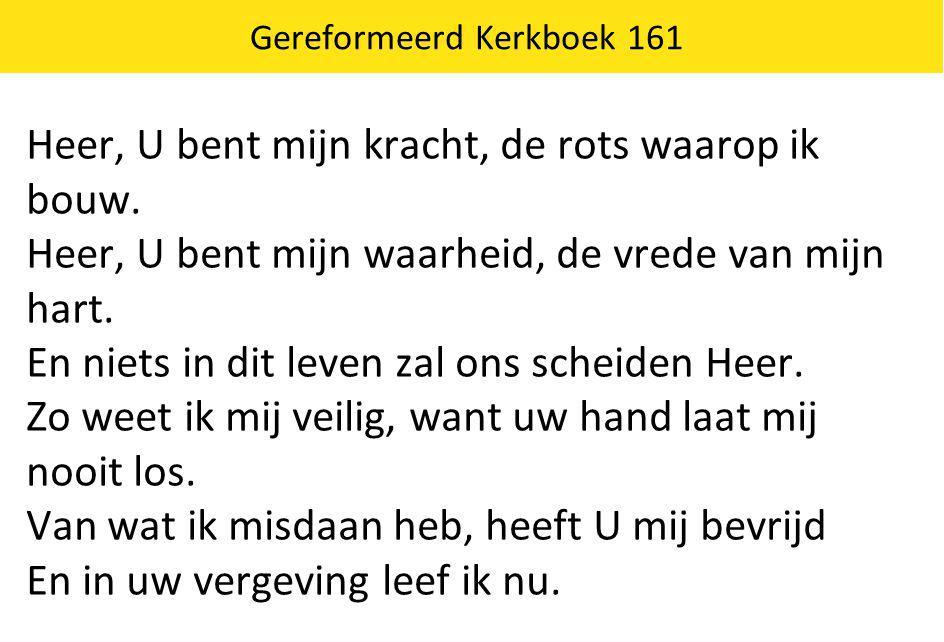 Gereformeerd Kerkboek 161 Heer, U bent mijn kracht, de rots waarop ik bouw. Heer, U bent mijn waarheid, de vrede van mijn hart. En niets in dit leven
