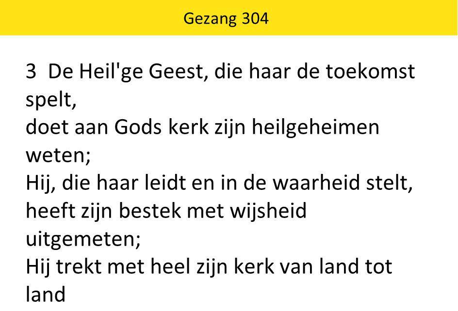 Gezang 304 3 De Heil'ge Geest, die haar de toekomst spelt, doet aan Gods kerk zijn heilgeheimen weten; Hij, die haar leidt en in de waarheid stelt, he
